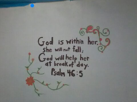 'God is within her, she will not fall; God will help her at break of day.' -Psalm 46:5